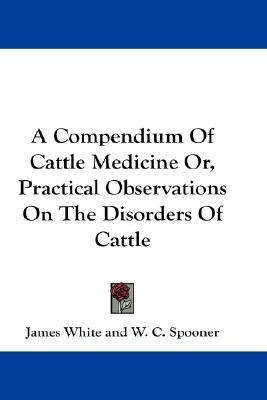 A Compendium of Cattle Medicine Or, Practical Observations on the Disorders of Cattle