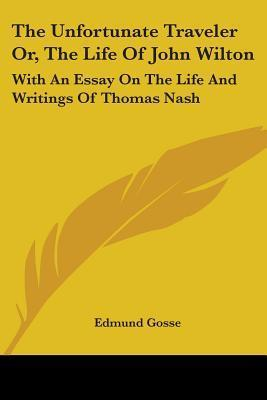 The Unfortunate Traveler Or, the Life of John Wilton : With an Essay on the Life and Writings of Thomas Nash