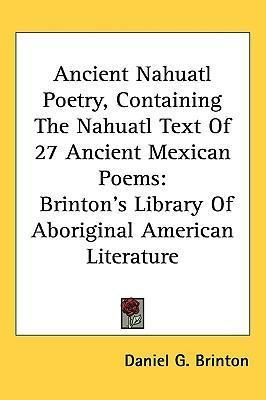 Ancient Nahuatl Poetry, Containing The Nahuatl Text Of 27 Ancient Mexican Poems