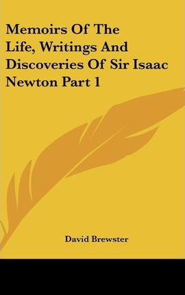 Memoirs Of The Life, Writings And Discoveries Of Sir Isaac Newton Part 1