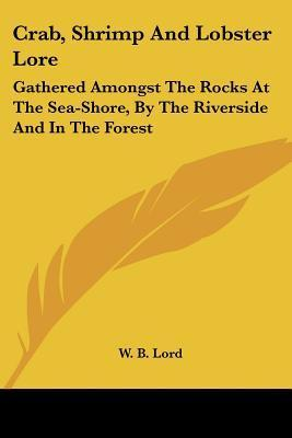 Crab, Shrimp and Lobster Lore: Gathered Amongst the Rocks at the Sea-Shore, by the Riverside and in the Forest