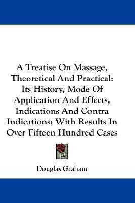 A Treatise on Massage, Theoretical and Practical : Its History, Mode of Application and Effects, Indications and Contra Indications; With Results in Over Fifteen Hundred Cases