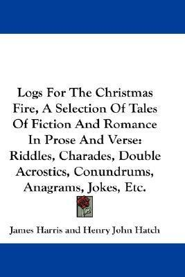 Logs for the Christmas Fire, a Selection of Tales of Fiction and Romance in Prose and Verse