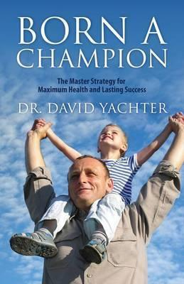 Born a Champion : The Master Strategy for Maximum Health and Lasting Success – Dr David Yachter