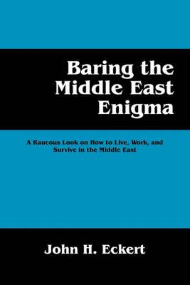 Baring the Middle East Enigma: A Raucous Look on How to Live, Work, and Survive in the Middle East