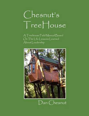 Chesnut's Treehouse: A Treehouse Field Manual Based on the Life Lessons Learned about Leadership.