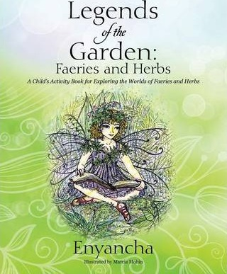 Legends of the Garden: Faeries and Herbs - A Child's Activity Book for Exploring the Worlds of Faeries and Herbs