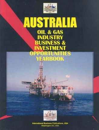 Australia Oil & Gas Industry Business and Investment Opportunities Yearbook