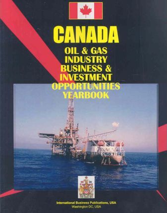 Canada Oil & Gas Industry Business and Investment Opportunities Yearbook
