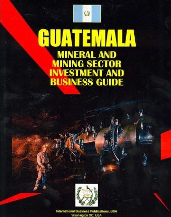 Guatemala Mineral and Mining Sector Investment & Business Guide