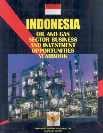 Indonesia: Oil and Gas Industry Business and Investment Opportunities Yearbook
