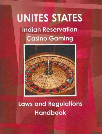 United States Indian Reservations Casino Gaming Laws and Regulations Handbook
