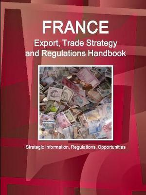 France Export, Trade Strategy and Regulations Handbook - Strategic Information, Regulations, Opportunities