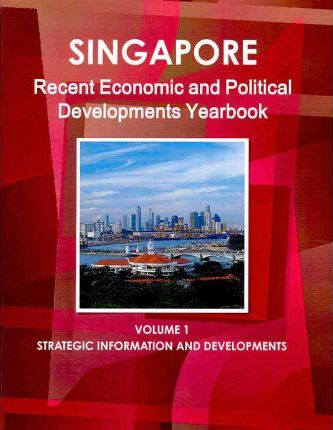 Singapore Recent Economic and Political Developments Yearbook