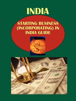 India Starting Business (Incorporating) in India Guide Volume 1 Strategic, Practical Information, Contacts