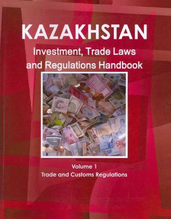 Kazakhstan Investment, Trade Laws and Regulations Handbook