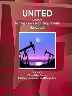 United Kingdom Mining Laws and Regulations Handbook Volume 1 Oil and Gas Sector