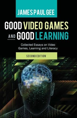 Good Video Games And Good Learning  James Paul Gee   Good Video Games And Good Learning  Collected Essays On Video Games  Learning And Literacy Nd Edition