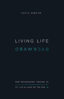 Living Life Backward : How Ecclesiastes Teaches Us to Live in Light of the End