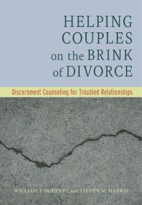 Helping Couples on the Brink of Divorce : Discernment Counseling for Troubled Relationships