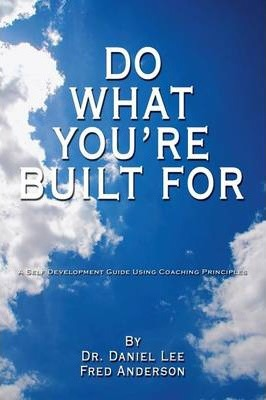 Do What You're Built For  A Self Development Guide Using Coaching Principles