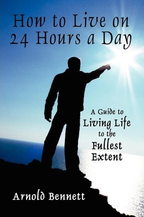 How to Live on 24 Hours a Day: A Guide to Living Life to the Fullest Extent