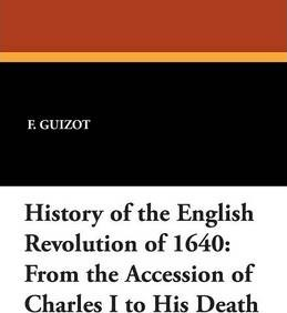 History of the English Revolution of 1640  From the Accession of Charles I to His Death