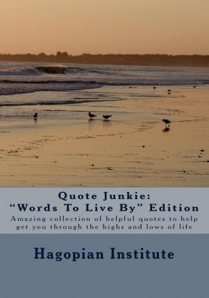 Quote Junkie Words to Live  Edition : Amazing Collection of Helpful Quotes to Help Get You Through the Highs and Lows of Life