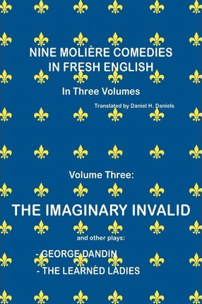 Nine Moliere Comedies in Fresh English  Volume III - The Imaginary Invalid