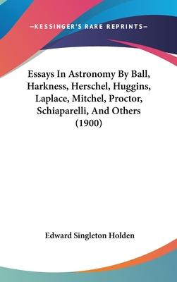 Essays in Astronomy by Ball, Harkness, Herschel, Huggins, Laplace, Mitchel, Proctor, Schiaparelli, and Others (1900)
