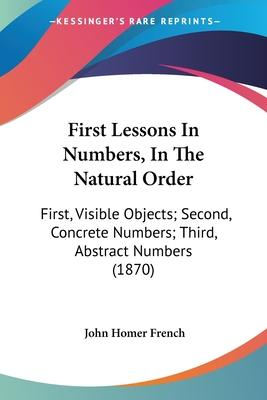 First Lessons in Numbers, in the Natural Order : First, Visible Objects; Second, Concrete Numbers; Third, Abstract Numbers (1870)