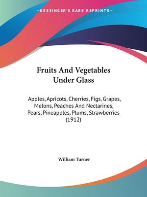 Fruits and Vegetables Under Glass  Apples, Apricots, Cherries, Figs, Grapes, Melons, Peaches and Nectarines, Pears, Pineapples, Plums, Strawberries (1912)