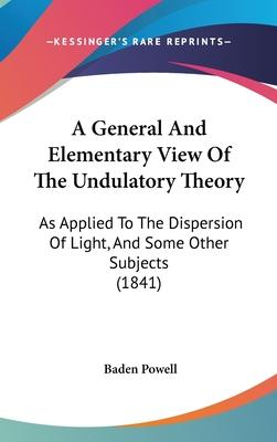 A General and Elementary View of the Undulatory Theory  As Applied to the Dispersion of Light, and Some Other Subjects (1841)