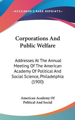 Corporations and Public Welfare  Addresses at the Annual Meeting of the American Academy of Political and Social Science, Philadelphia (1900)