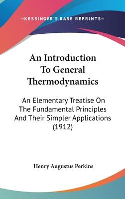 An Introduction to General Thermodynamics  An Elementary Treatise on the Fundamental Principles and Their Simpler Applications (1912)