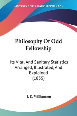 Philosophy Of Odd Fellowship  Its Vital And Sanitary Statistics Arranged, Illustrated, And Explained (1855)