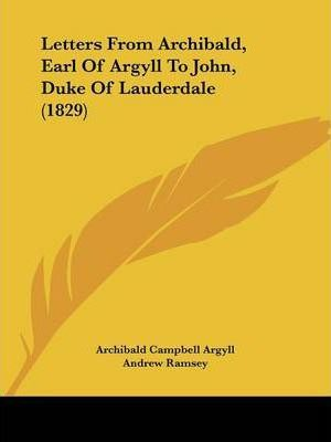 Letters From Archibald, Earl Of Argyll To John, Duke Of Lauderdale (1829)