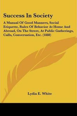 Success in Society  A Manual of Good Manners, Social Etiquette, Rules of Behavior at Home and Abroad, on the Street, at Public Gatherings,
