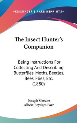 The Insect Hunter S Companion  Being Instructions for Collecting and Describing Butterflies, Moths, Beetles, Bees, Flies, Etc. (1880)