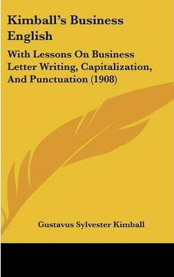 Kimball's Business English  With Lessons on Business Letter Writing, Capitalization, and Punctuation (1908)