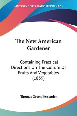 The New American Gardener  Containing Practical Directions on the Culture of Fruits and Vegetables (1839)