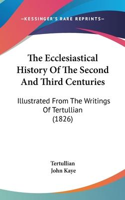 The Ecclesiastical History of the Second and Third Centuries  Illustrated from the Writings of Tertullian (1826)