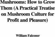 Mushrooms: How to Grow Them (a Practical Treatise on Mushroom Culture for Profit and Pleasure)
