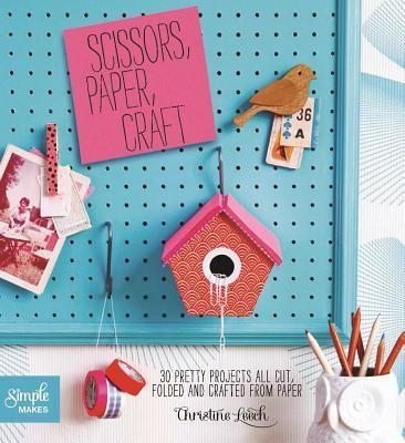 Scissors, Paper, Craft  30 Pretty Projects All Cut, Folded, and Crafted from Paper