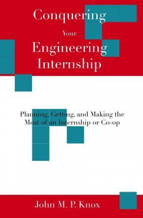 Conquering Your Engineering Internship: Planning, Getting, and Making the Most of an Internship or Co-Op