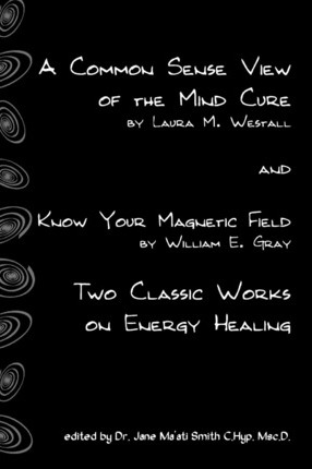 A Common Sense View of the Mind Cure and Know Your Magnetic Field : Two Classic Works on Energy Healing