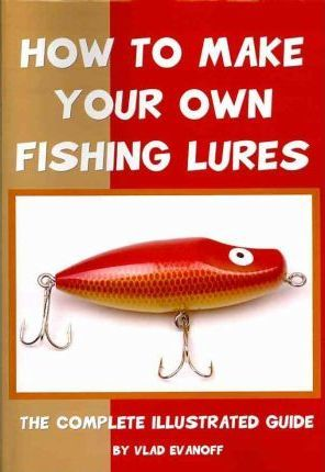 How to Make Your Own Fishing Lures : The Complete Illustrated Guide
