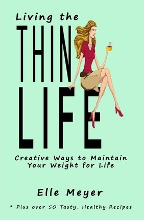 Living the Thin Life : A Dieting and Weight Loss Guide with Weight Loss Tips & Weight Maintenance Strategies for Life