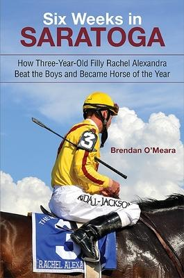 Six Weeks in Saratoga  How Three-Year-Old Filly Rachel Alexandra Beat the Boys and Became Horse of the Year