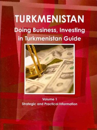 Doing Business, Investing in Turkmenistan Guide